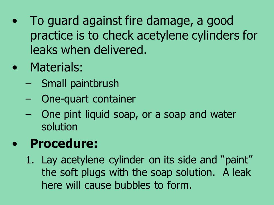 To guard against fire damage, a good practice is to check acetylene cylinders for leaks when delivered. Materials: –Small paintbrush –One-quart contai