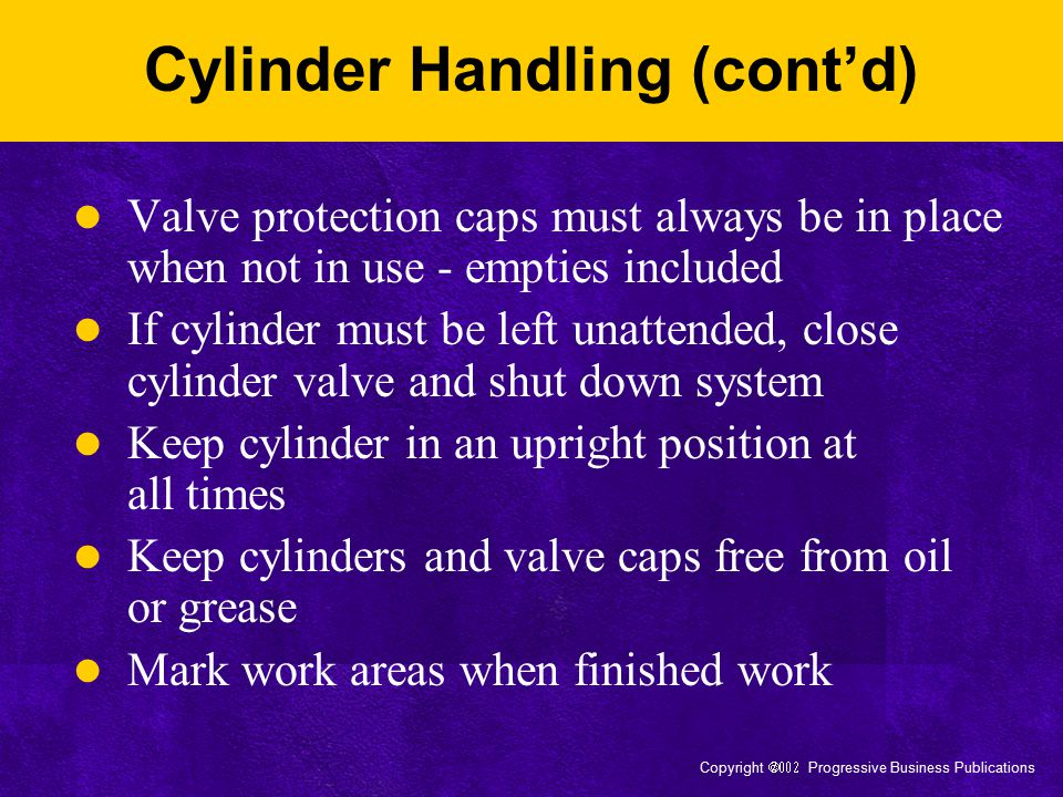 Copyright  Progressive Business Publications Cylinder Handling (cont'd) Valve protection caps must always be in place when not in use - empties