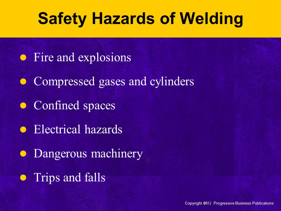 Copyright  Progressive Business Publications Arc Welding and Cutting Ensure the work area is dry Double-check the grounding Check connections to the machine –Make sure work lead is firmly attached –Keep metal clamps free from debris Never use cables with splices within 10 feet of the holder Replace cables with damaged insulation or exposed bare connectors