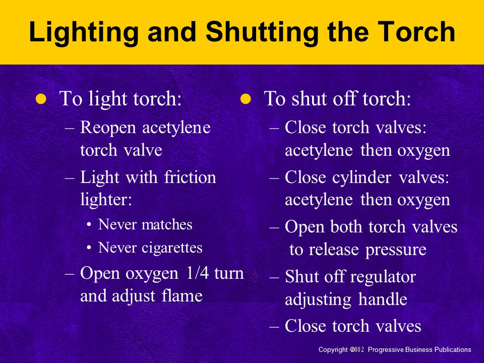 Copyright  Progressive Business Publications Lighting and Shutting the Torch To light torch: –Reopen acetylene torch valve –Light with friction