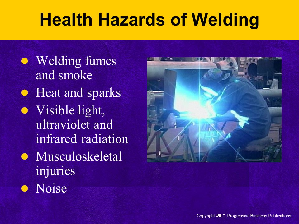 Copyright  Progressive Business Publications Health Hazards of Welding Welding fumes and smoke Heat and sparks Visible light, ultraviolet and in