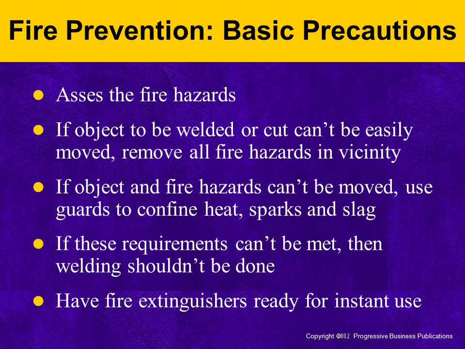 Copyright  Progressive Business Publications Special Precautions: Fire Watch Purpose: detect and extinguish smoldering fires Required for locations where more than a minor fire might develop or: –Appreciable combustible materials closer than 35 feet to operation OR more than 35 feet away, but easily ignitable by sparks –Wall of floor openings expose combustible materials within a 35-radius –Combustible materials on other side of walls/ceilings Maintained for at least 1/2 hour after completion