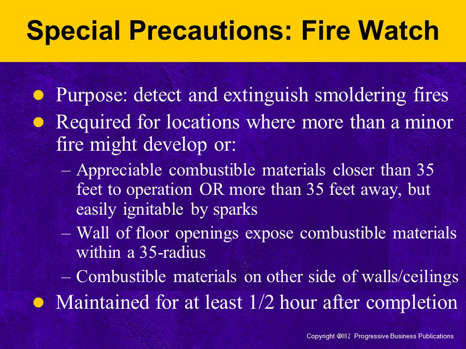 Copyright  Progressive Business Publications Fire Prevention: Welding is Prohibited in Certain Areas Areas not authorized by management Buildings with impaired sprinkler systems Areas with explosive atmospheres Areas where explosive atmospheres may develop