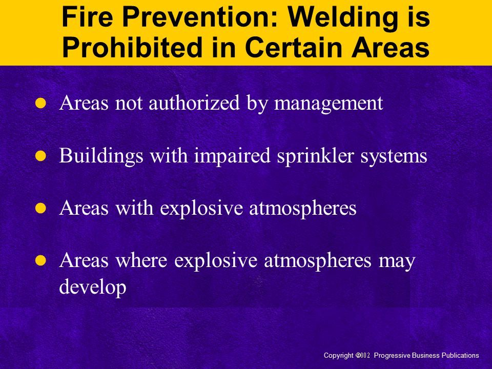 Copyright  Progressive Business Publications Fire Prevention: Welding is Prohibited in Certain Areas Areas not authorized by management Building