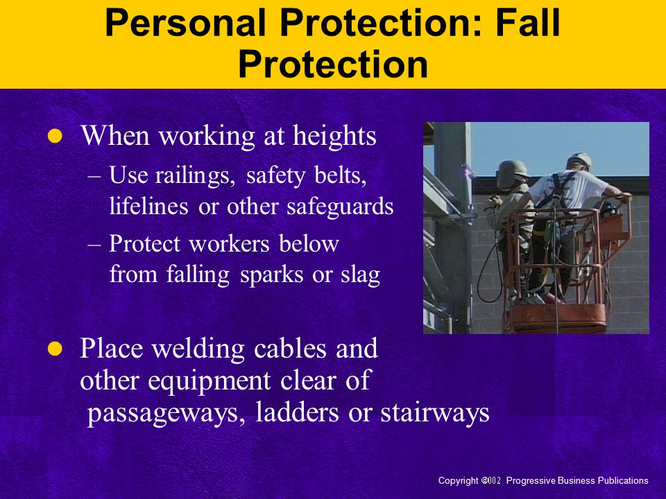 Copyright  Progressive Business Publications Personal Protection: Eye Protection Use helmets, shields and goggles during arc welding or cutting Use goggles or other eye protection during gas welding or oxygen cutting operations Shield other from welding light with an individual booth or screen, if practical