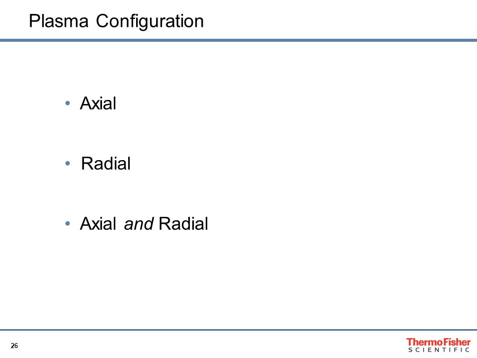 26 Plasma Configuration Axial Radial Axial and Radial