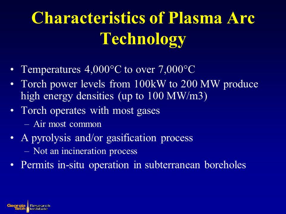 Plasma arc technology is ideally suited for waste treatment Hazardous & toxic compounds broken down to elemental constituents by high temperatures –Acid gases readily neutralized Organic materials –Gasified or melted –Converted to fuel gases (H 2 & CO) –Acid gases readily neutralized Residual materials (inorganics, heavy metals, etc.) immobilized in a rock-like vitrified mass which is highly resistant to leaching