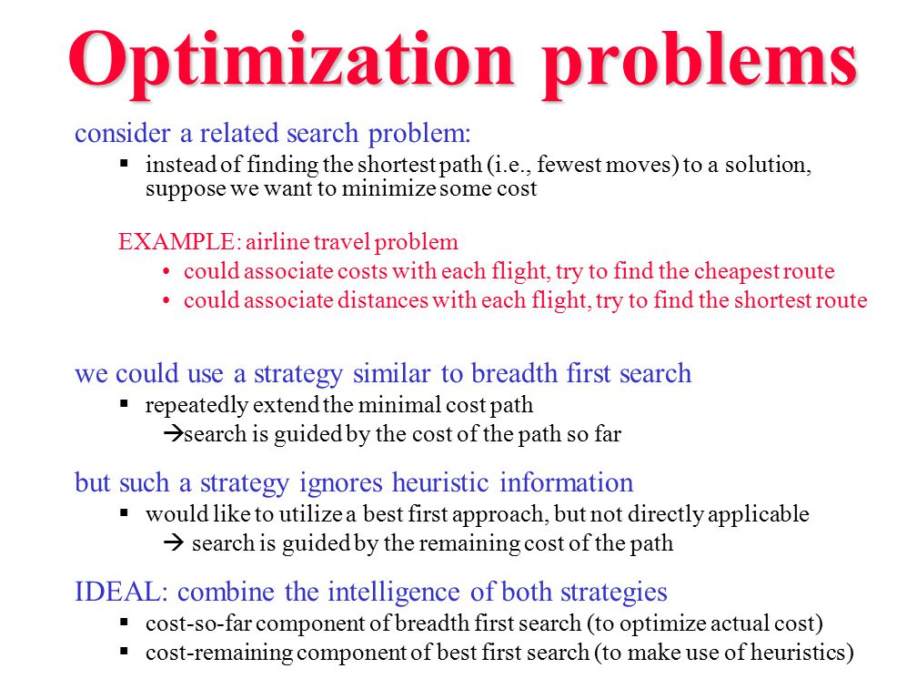 Optimization problems consider a related search problem:  instead of finding the shortest path (i.e., fewest moves) to a solution, suppose we want to minimize some cost EXAMPLE: airline travel problem could associate costs with each flight, try to find the cheapest route could associate distances with each flight, try to find the shortest route we could use a strategy similar to breadth first search  repeatedly extend the minimal cost path  search is guided by the cost of the path so far but such a strategy ignores heuristic information  would like to utilize a best first approach, but not directly applicable  search is guided by the remaining cost of the path IDEAL: combine the intelligence of both strategies  cost-so-far component of breadth first search (to optimize actual cost)  cost-remaining component of best first search (to make use of heuristics)