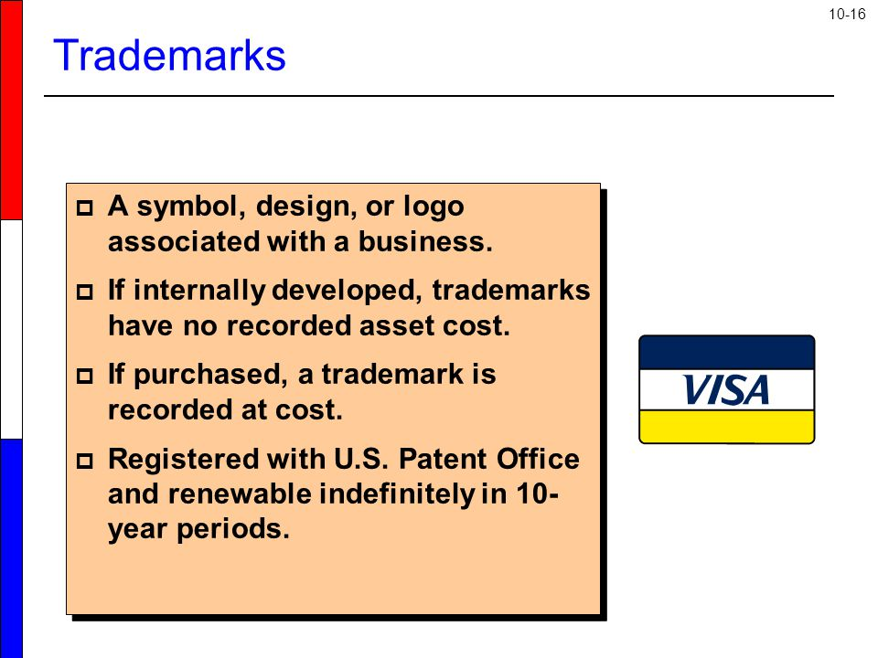 10-16  A symbol, design, or logo associated with a business.  If internally developed, trademarks have no recorded asset cost.  If purchased, a tra