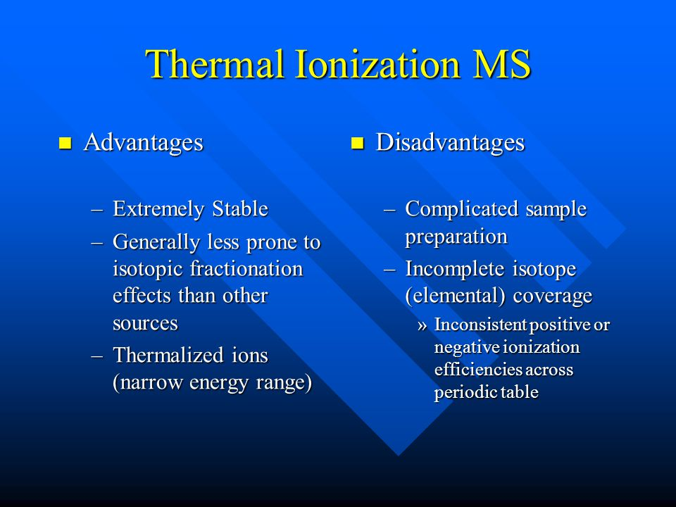 Thermal Ionization MS Advantages Advantages –Extremely Stable –Generally less prone to isotopic fractionation effects than other sources –Thermalized ions (narrow energy range) Disadvantages –Complicated sample preparation –Incomplete isotope (elemental) coverage »Inconsistent positive or negative ionization efficiencies across periodic table