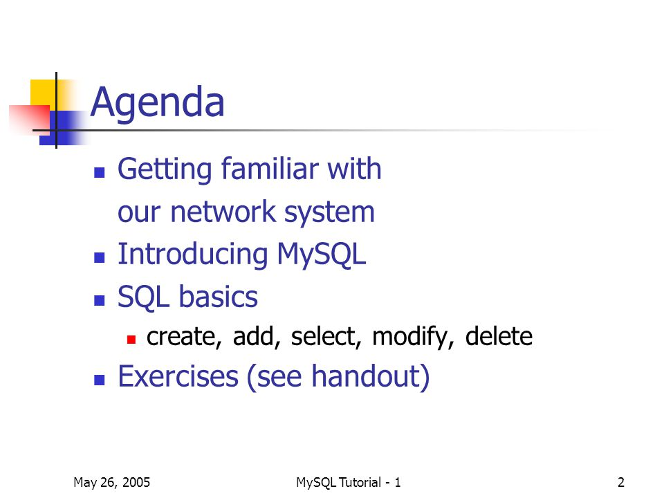 May 26, 2005MySQL Tutorial - 12 Agenda Getting familiar with our network system Introducing MySQL SQL basics create, add, select, modify, delete Exercises (see handout)