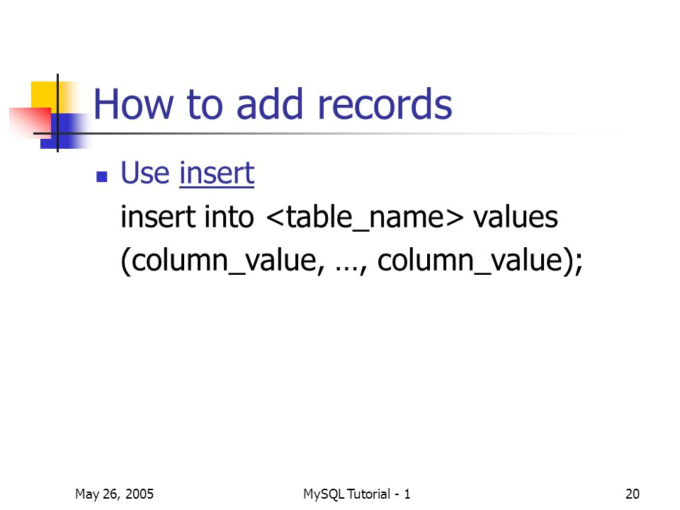 May 26, 2005MySQL Tutorial - 120 How to add records Use insert insert into values (column_value, …, column_value);