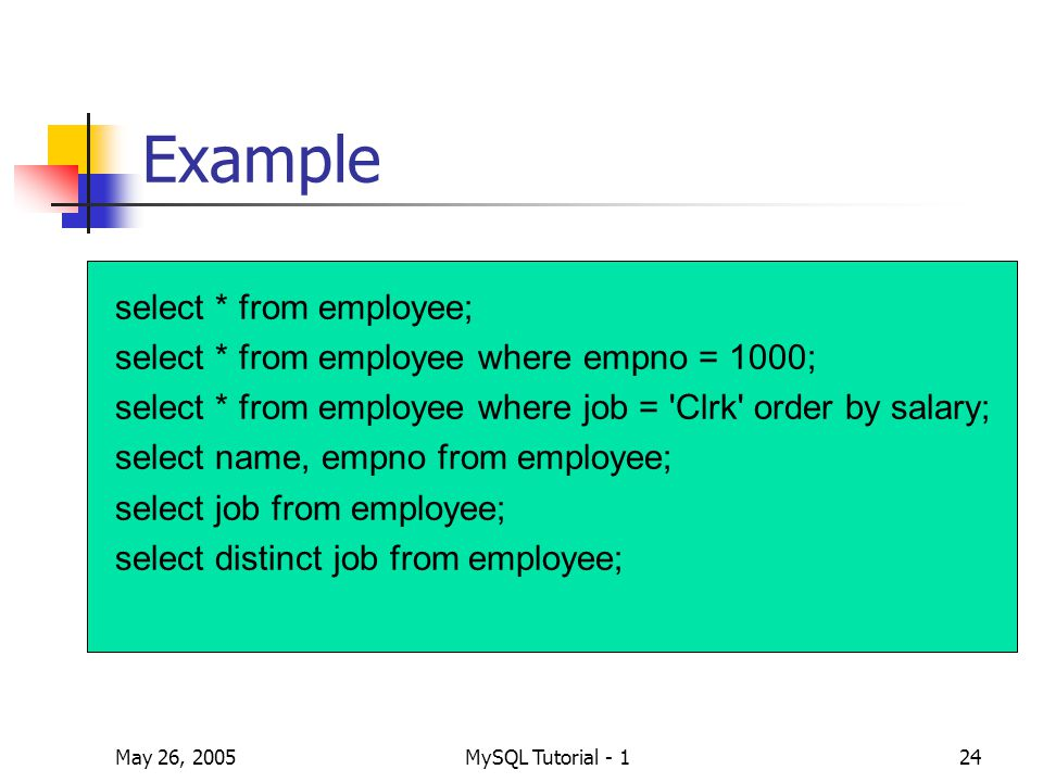 May 26, 2005MySQL Tutorial - 124 Example select * from employee; select * from employee where empno = 1000; select * from employee where job = Clrk order by salary; select name, empno from employee; select job from employee; select distinct job from employee;