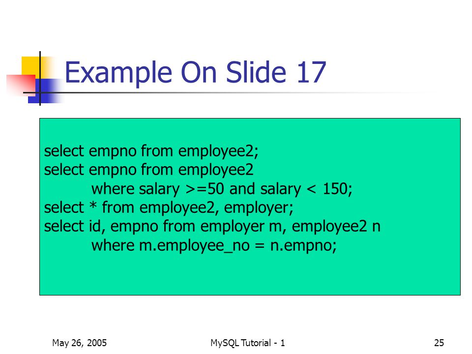 May 26, 2005MySQL Tutorial - 125 Example On Slide 17 select empno from employee2; select empno from employee2 where salary >=50 and salary < 150; select * from employee2, employer; select id, empno from employer m, employee2 n where m.employee_no = n.empno;
