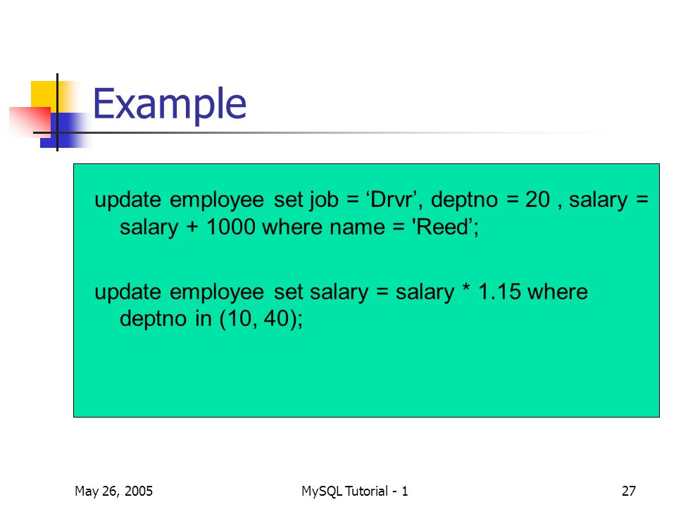 May 26, 2005MySQL Tutorial - 127 Example update employee set job = 'Drvr', deptno = 20, salary = salary + 1000 where name = Reed'; update employee set salary = salary * 1.15 where deptno in (10, 40);