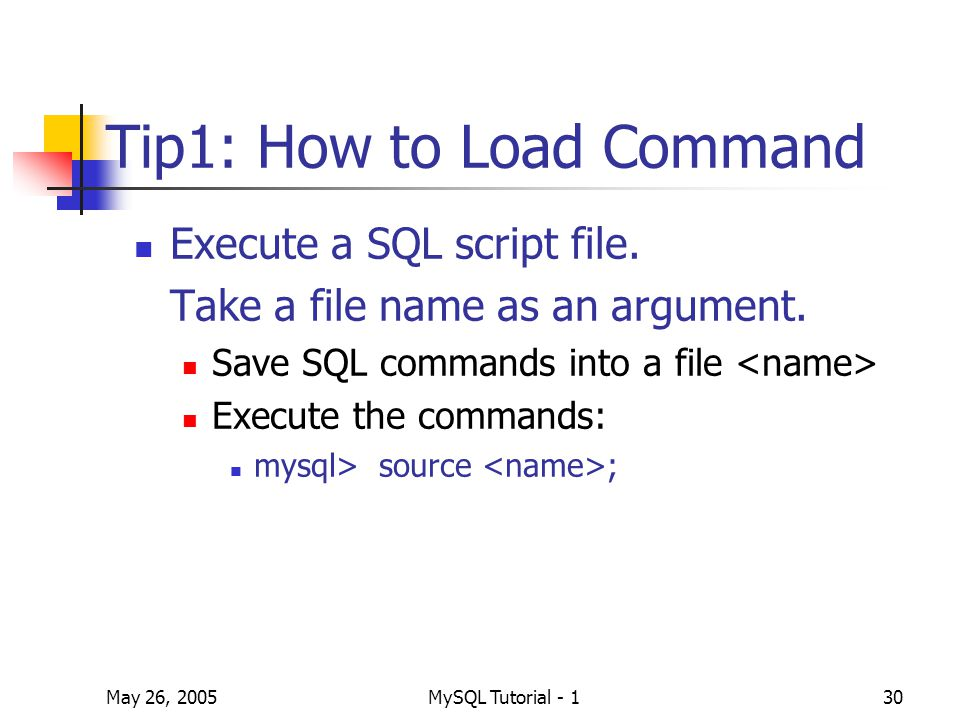 May 26, 2005MySQL Tutorial - 130 Tip1: How to Load Command Execute a SQL script file.