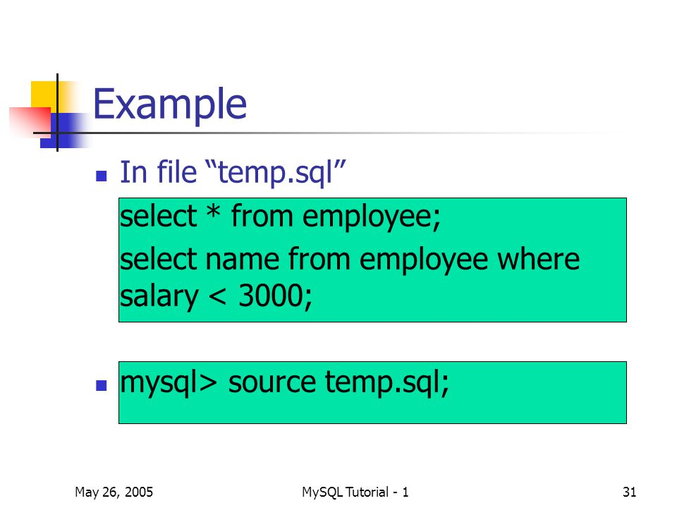 May 26, 2005MySQL Tutorial - 131 Example In file temp.sql select * from employee; select name from employee where salary < 3000; mysql> source temp.sql;