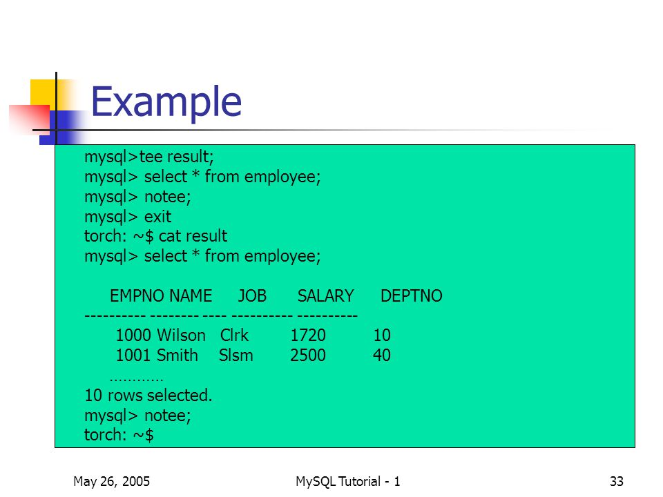 May 26, 2005MySQL Tutorial - 133 Example mysql>tee result; mysql> select * from employee; mysql> notee; mysql> exit torch: ~$ cat result mysql> select * from employee; EMPNO NAME JOB SALARY DEPTNO ---------- -------- ---- ---------- ---------- 1000 Wilson Clrk 1720 10 1001 Smith Slsm 2500 40 ………… 10 rows selected.