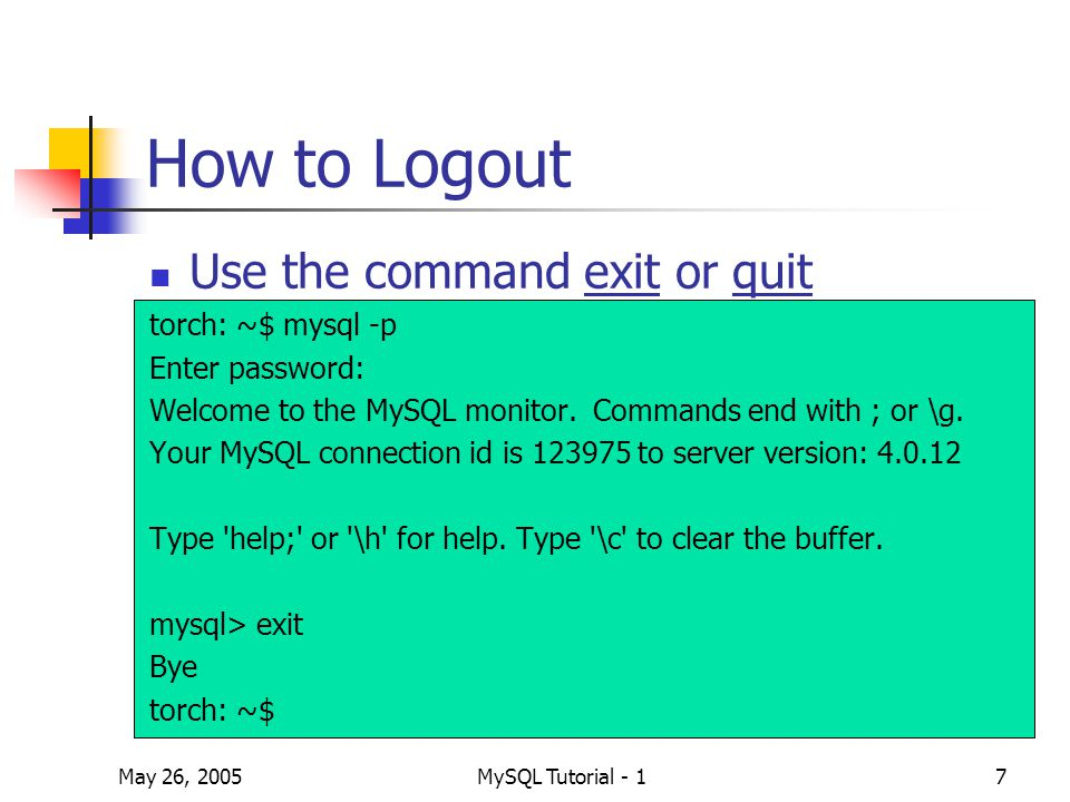 May 26, 2005MySQL Tutorial - 18 Use your database After login MySQL, use your own database before creating tables torch: ~$ mysql -p Enter password: Welcome to the MySQL monitor.