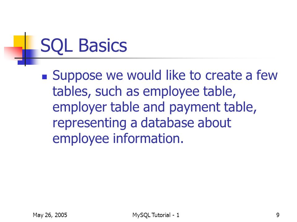 May 26, 2005MySQL Tutorial - 19 SQL Basics Suppose we would like to create a few tables, such as employee table, employer table and payment table, representing a database about employee information.