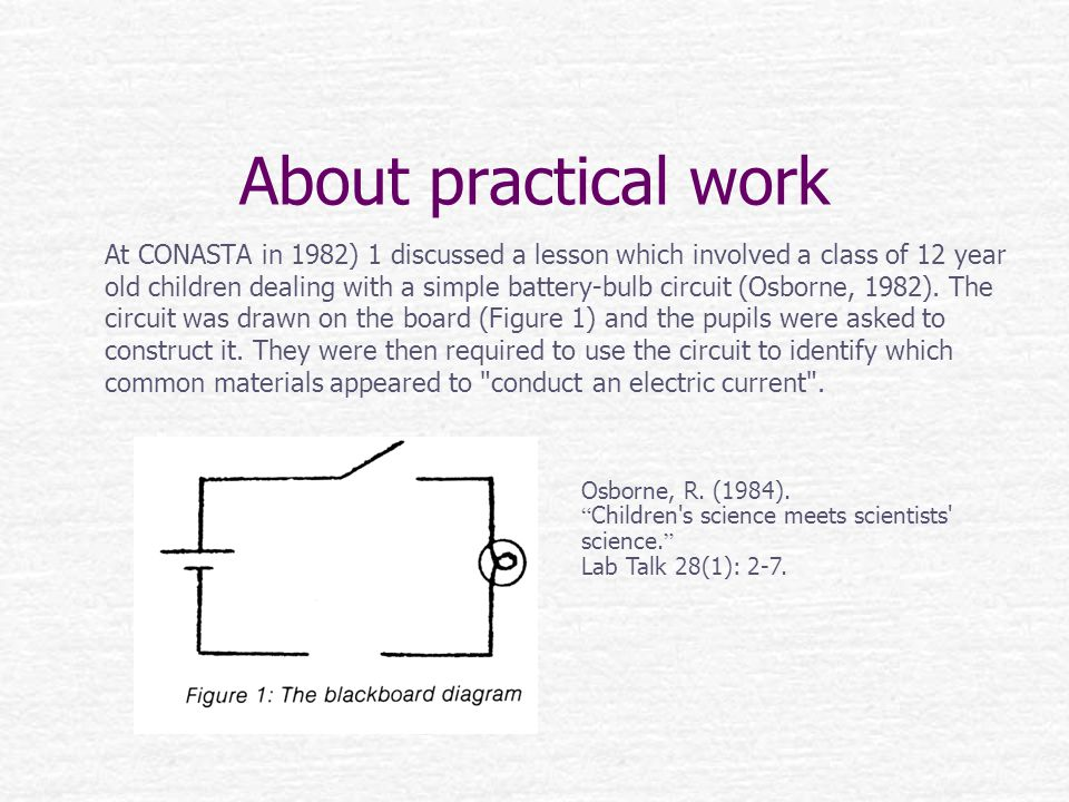About practical work At CONASTA in 1982) 1 discussed a lesson which involved a class of 12 year old children dealing with a simple battery-bulb circuit (Osborne, 1982).