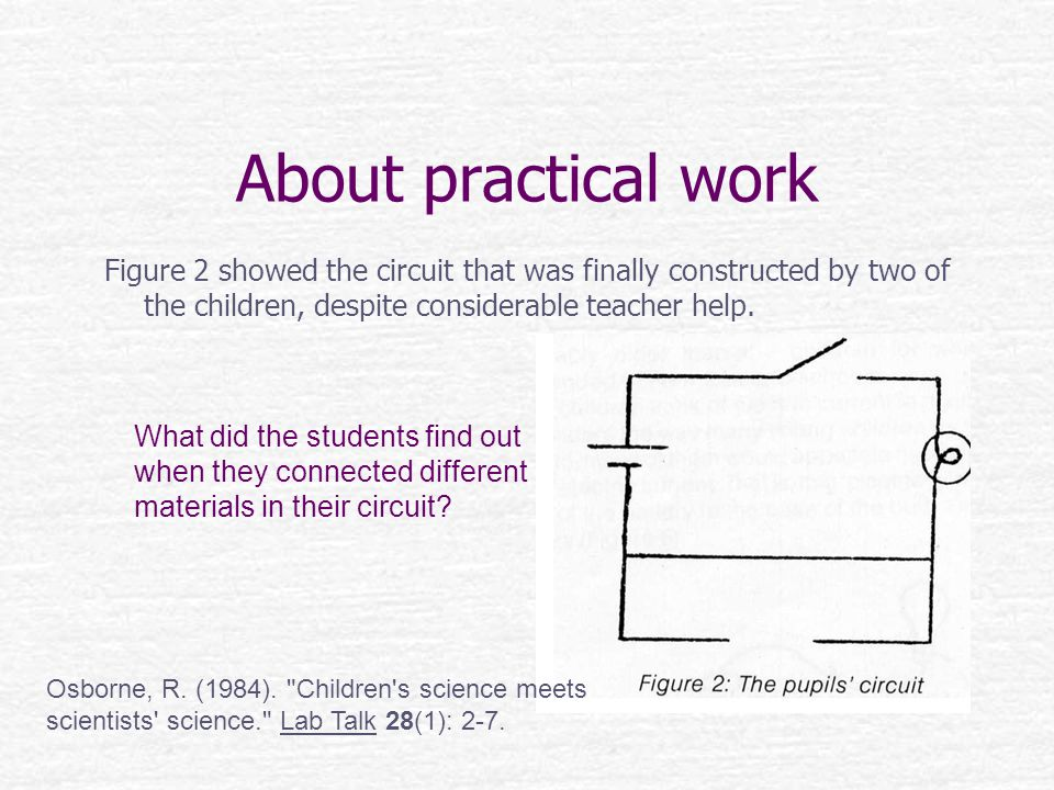 About practical work Figure 2 showed the circuit that was finally constructed by two of the children, despite considerable teacher help.