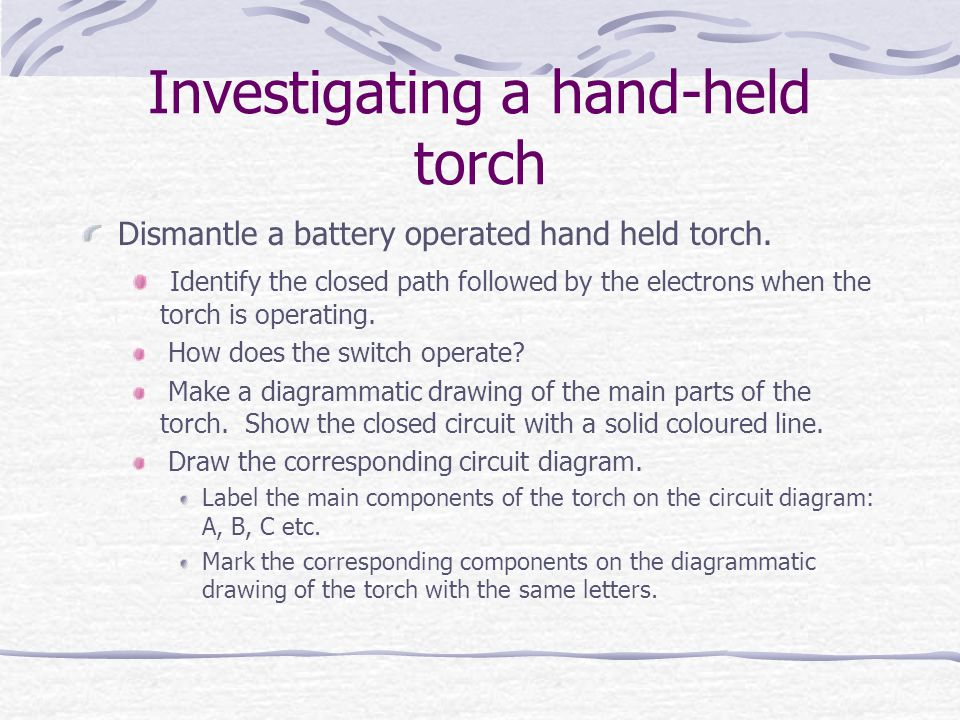 Investigating a hand-held torch Dismantle a battery operated hand held torch.