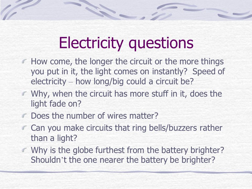 Electricity questions How come, the longer the circuit or the more things you put in it, the light comes on instantly.
