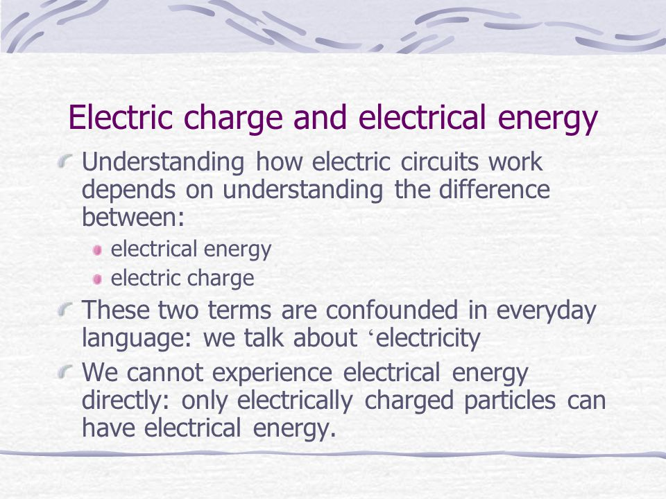 Electric charge and electrical energy Understanding how electric circuits work depends on understanding the difference between: electrical energy electric charge These two terms are confounded in everyday language: we talk about ' electricity We cannot experience electrical energy directly: only electrically charged particles can have electrical energy.