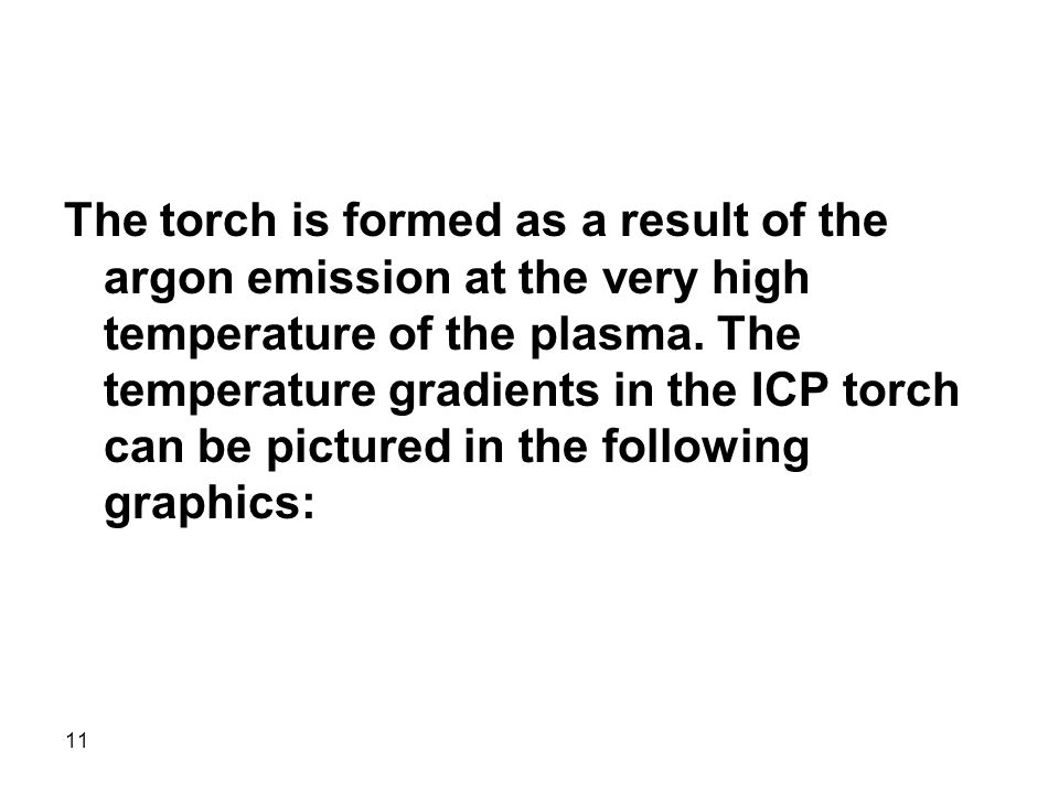11 The torch is formed as a result of the argon emission at the very high temperature of the plasma. The temperature gradients in the ICP torch can be