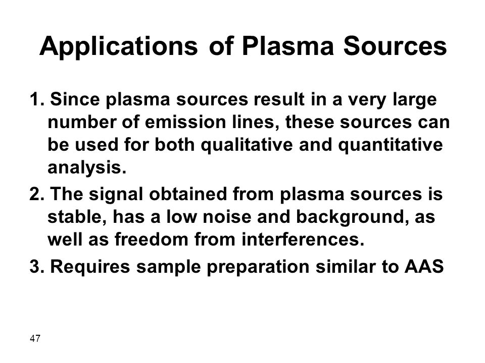 47 Applications of Plasma Sources 1. Since plasma sources result in a very large number of emission lines, these sources can be used for both qualitat