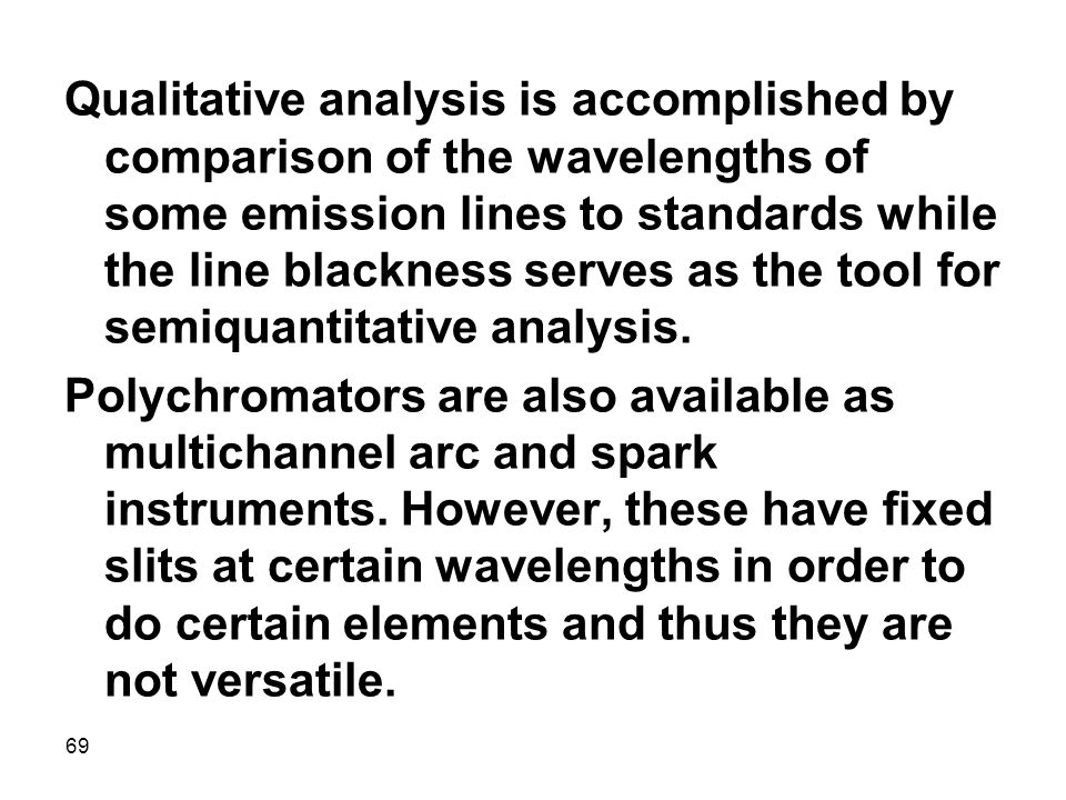 69 Qualitative analysis is accomplished by comparison of the wavelengths of some emission lines to standards while the line blackness serves as the to