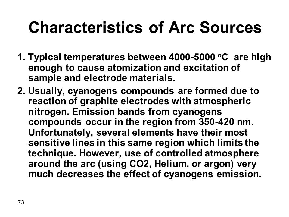 73 Characteristics of Arc Sources 1. Typical temperatures between 4000-5000 o C are high enough to cause atomization and excitation of sample and elec