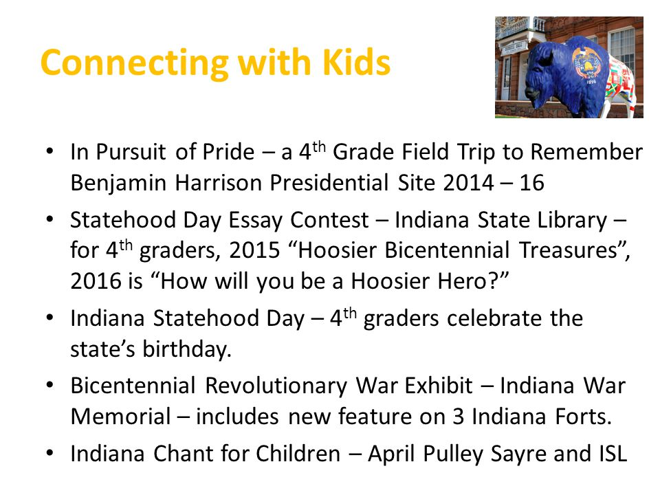 Connecting with Kids In Pursuit of Pride – a 4 th Grade Field Trip to Remember Benjamin Harrison Presidential Site 2014 – 16 Statehood Day Essay Contest – Indiana State Library – for 4 th graders, 2015 Hoosier Bicentennial Treasures , 2016 is How will you be a Hoosier Hero Indiana Statehood Day – 4 th graders celebrate the state's birthday.