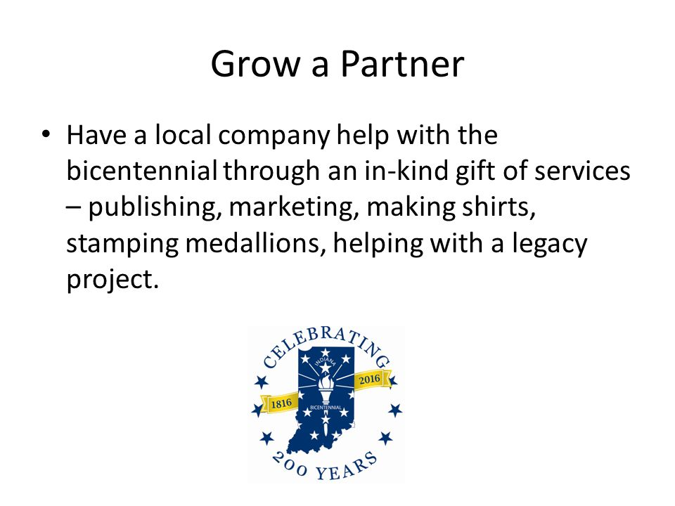 Grow a Partner Have a local company help with the bicentennial through an in-kind gift of services – publishing, marketing, making shirts, stamping medallions, helping with a legacy project.