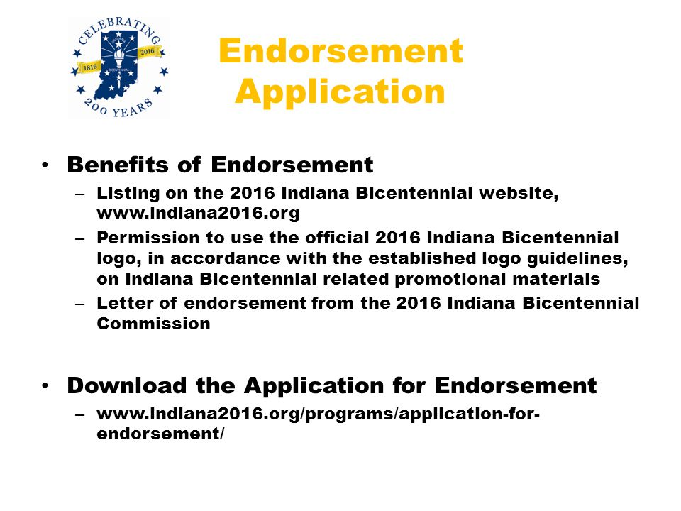 Endorsement Application Benefits of Endorsement – Listing on the 2016 Indiana Bicentennial website, www.indiana2016.org – Permission to use the official 2016 Indiana Bicentennial logo, in accordance with the established logo guidelines, on Indiana Bicentennial related promotional materials – Letter of endorsement from the 2016 Indiana Bicentennial Commission Download the Application for Endorsement – www.indiana2016.org/programs/application-for- endorsement/