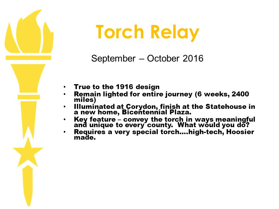 Torch Relay True to the 1916 design Remain lighted for entire journey (6 weeks, 2400 miles) Illuminated at Corydon, finish at the Statehouse in a new home, Bicentennial Plaza.
