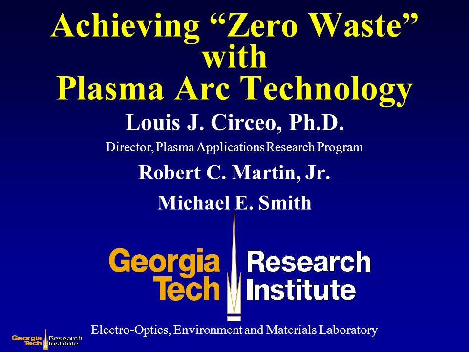 "Achieving ""Zero Waste"" with Plasma Arc Technology Louis J. Circeo, Ph.D. Director, Plasma Applications Research Program Robert C. Martin, Jr. Michael"