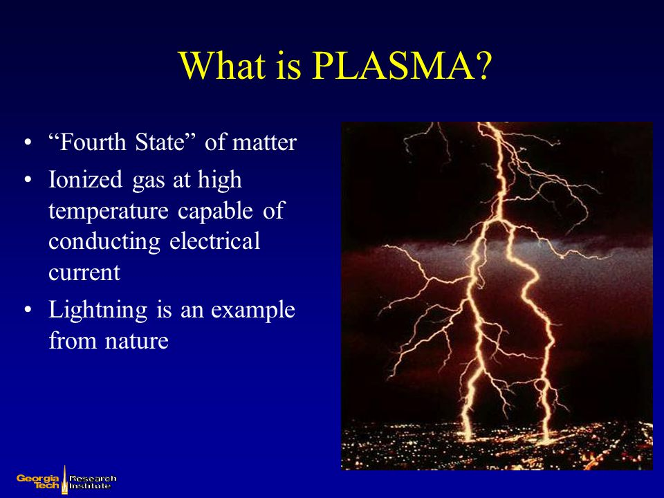 """What is PLASMA? """"Fourth State"""" of matter Ionized gas at high temperature capable of conducting electrical current Lightning is an example from nature"""