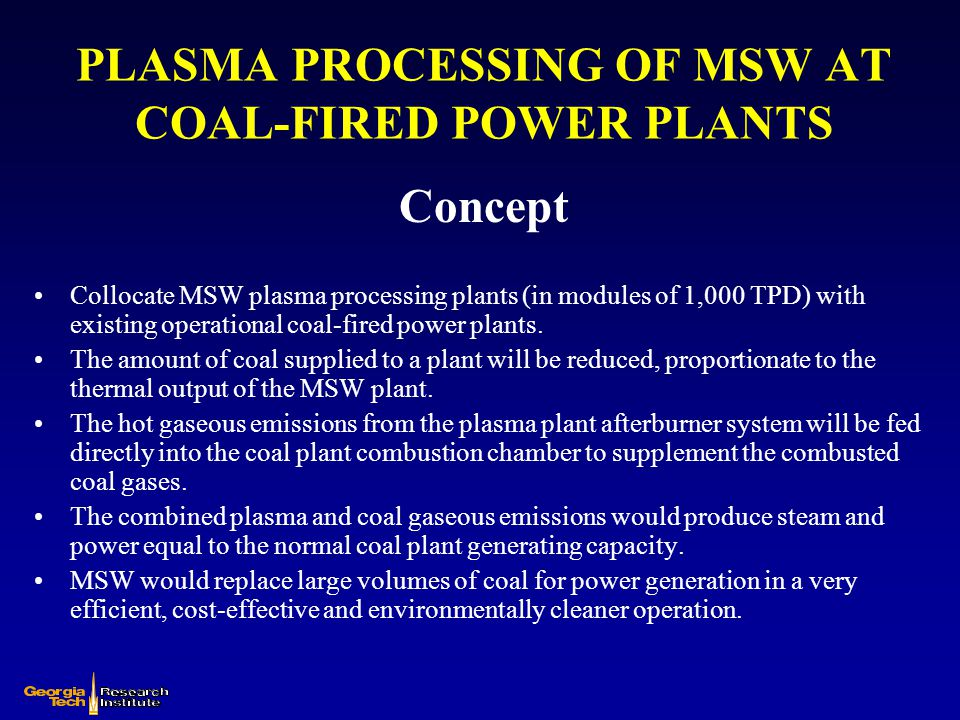 PLASMA PROCESSING OF MSW AT COAL-FIRED POWER PLANTS Concept Collocate MSW plasma processing plants (in modules of 1,000 TPD) with existing operational
