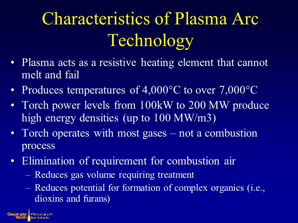 Characteristics of Plasma Arc Technology Plasma acts as a resistive heating element that cannot melt and fail Produces temperatures of 4,000°C to over