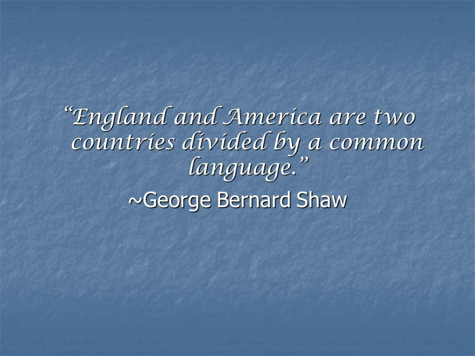 """England and America are two countries divided by a common language."" ~George Bernard Shaw"