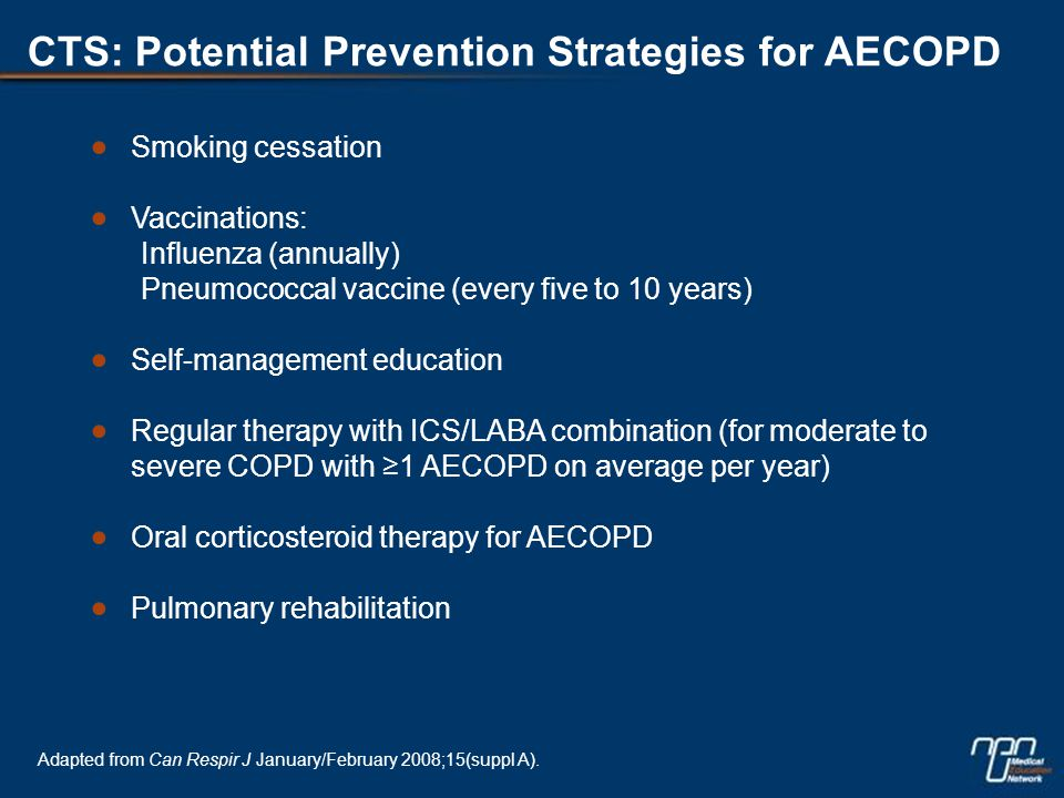 CTS: Potential Prevention Strategies for AECOPD  Smoking cessation  Vaccinations: Influenza (annually) Pneumococcal vaccine (every five to 10 years)  Self-management education  Regular therapy with ICS/LABA combination (for moderate to severe COPD with ≥1 AECOPD on average per year)  Oral corticosteroid therapy for AECOPD  Pulmonary rehabilitation Adapted from Can Respir J January/February 2008;15(suppl A).