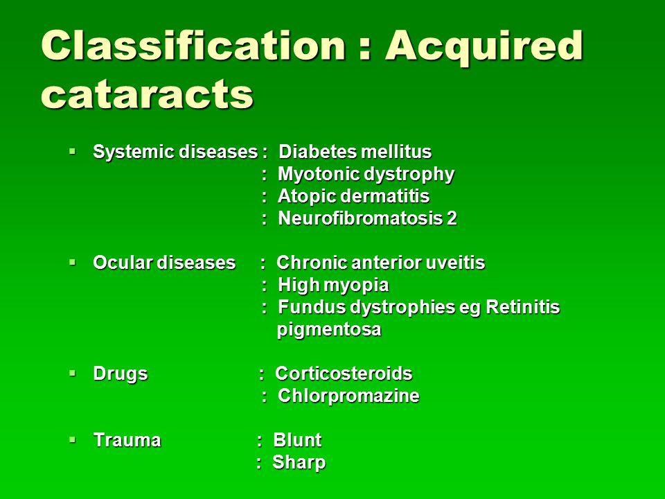Classification : Acquired cataracts  Systemic diseases : Diabetes mellitus : Myotonic dystrophy : Myotonic dystrophy : Atopic dermatitis : Atopic dermatitis : Neurofibromatosis 2 : Neurofibromatosis 2  Ocular diseases : Chronic anterior uveitis : High myopia : High myopia : Fundus dystrophies eg Retinitis : Fundus dystrophies eg Retinitis pigmentosa pigmentosa  Drugs : Corticosteroids : Chlorpromazine : Chlorpromazine  Trauma : Blunt : Sharp : Sharp