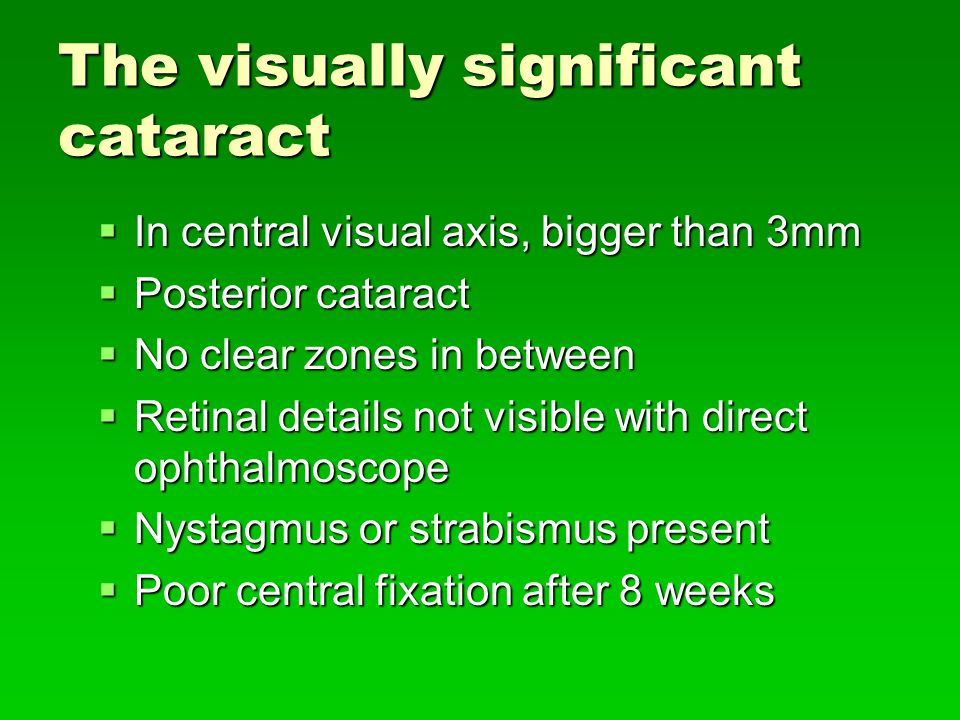 The visually significant cataract  In central visual axis, bigger than 3mm  Posterior cataract  No clear zones in between  Retinal details not visible with direct ophthalmoscope  Nystagmus or strabismus present  Poor central fixation after 8 weeks