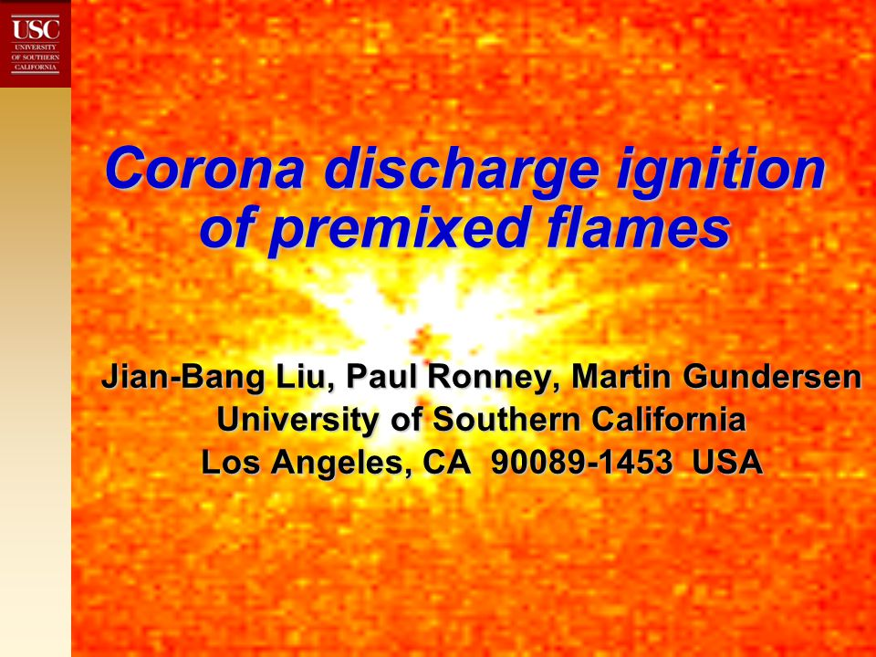 Transient plasma (corona) discharge Not to be confused with plasma torch Not to be confused with plasma torch Initial phase of spark discharge (< 100 ns) - highly conductive (arc) channel not yet formedInitial phase of spark discharge (< 100 ns) - highly conductive (arc) channel not yet formed High field strengthHigh field strength Multiple streamers of electronsMultiple streamers of electrons High energy (10s of eV) electrons - couple efficiently with cross-section for ionization, electron attachment, dissociationHigh energy (10s of eV) electrons - couple efficiently with cross-section for ionization, electron attachment, dissociation Ions are good chain branching agentsIons are good chain branching agents Electrons not at thermal equilibrium with ions/neutralsElectrons not at thermal equilibrium with ions/neutrals Ions stationary - no hydrodynamicsIons stationary - no hydrodynamics Low anode & cathode drops, little radiation & shock formation - more efficient use of energy deposited into gasLow anode & cathode drops, little radiation & shock formation - more efficient use of energy deposited into gas USC-built discharge generators have high wall-plug efficiency (>50%) - far greater than arc or laser sourcesUSC-built discharge generators have high wall-plug efficiency (>50%) - far greater than arc or laser sources
