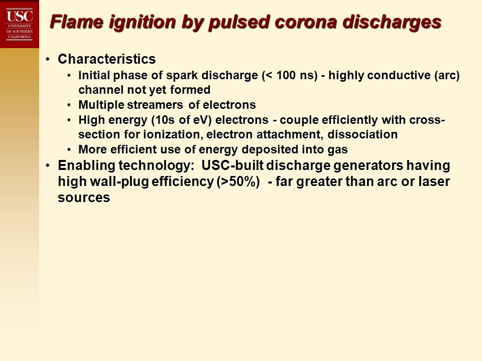 Flame ignition by pulsed corona discharges CharacteristicsCharacteristics Initial phase of spark discharge (< 100 ns) - highly conductive (arc) channel not yet formedInitial phase of spark discharge (< 100 ns) - highly conductive (arc) channel not yet formed Multiple streamers of electronsMultiple streamers of electrons High energy (10s of eV) electrons - couple efficiently with cross- section for ionization, electron attachment, dissociationHigh energy (10s of eV) electrons - couple efficiently with cross- section for ionization, electron attachment, dissociation More efficient use of energy deposited into gasMore efficient use of energy deposited into gas Enabling technology: USC-built discharge generators having high wall-plug efficiency (>50%) - far greater than arc or laser sourcesEnabling technology: USC-built discharge generators having high wall-plug efficiency (>50%) - far greater than arc or laser sources