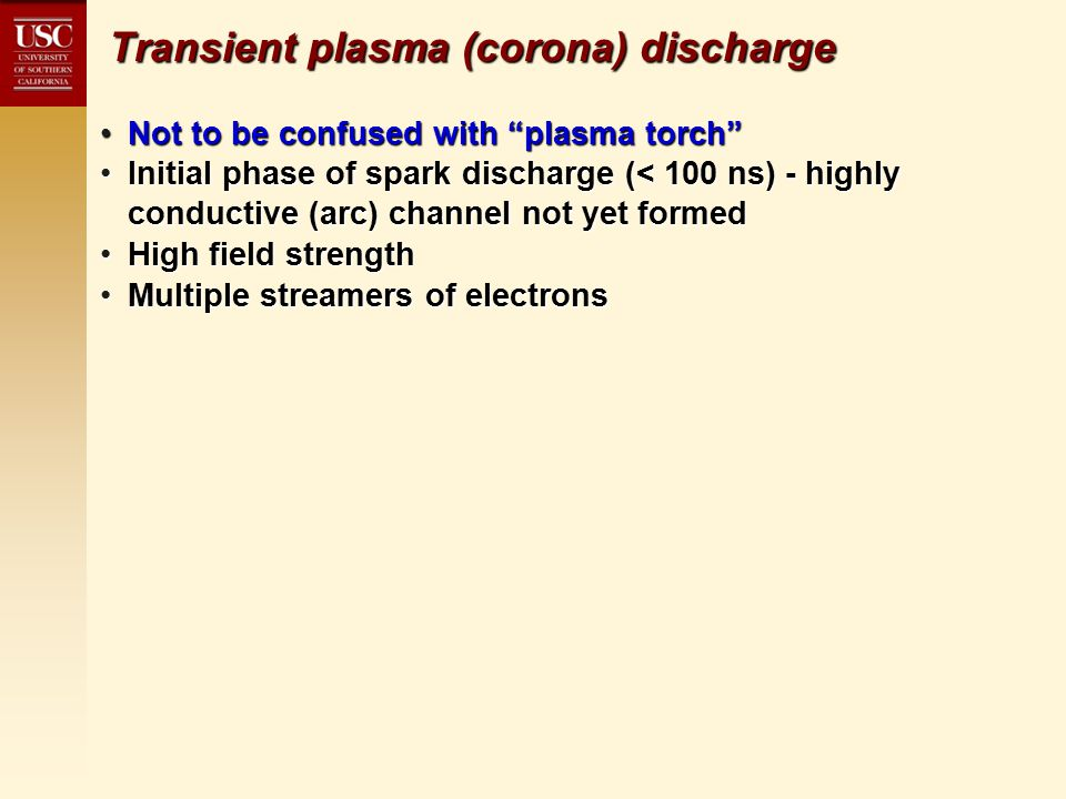 Transient plasma (corona) discharge Not to be confused with plasma torch Not to be confused with plasma torch Initial phase of spark discharge (< 100 ns) - highly conductive (arc) channel not yet formedInitial phase of spark discharge (< 100 ns) - highly conductive (arc) channel not yet formed High field strengthHigh field strength Multiple streamers of electronsMultiple streamers of electrons