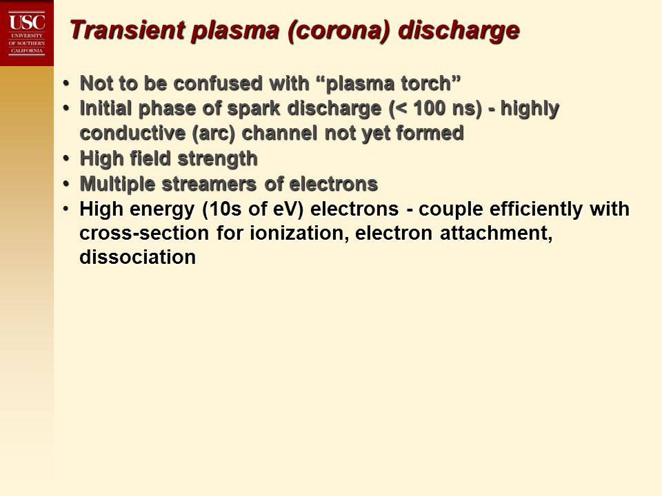 Transient plasma (corona) discharge Not to be confused with plasma torch Not to be confused with plasma torch Initial phase of spark discharge (< 100 ns) - highly conductive (arc) channel not yet formedInitial phase of spark discharge (< 100 ns) - highly conductive (arc) channel not yet formed High field strengthHigh field strength Multiple streamers of electronsMultiple streamers of electrons High energy (10s of eV) electrons - couple efficiently with cross-section for ionization, electron attachment, dissociationHigh energy (10s of eV) electrons - couple efficiently with cross-section for ionization, electron attachment, dissociation