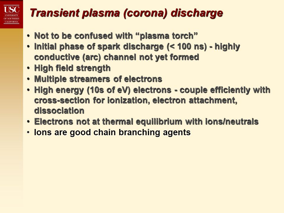 Transient plasma (corona) discharge Not to be confused with plasma torch Not to be confused with plasma torch Initial phase of spark discharge (< 100 ns) - highly conductive (arc) channel not yet formedInitial phase of spark discharge (< 100 ns) - highly conductive (arc) channel not yet formed High field strengthHigh field strength Multiple streamers of electronsMultiple streamers of electrons High energy (10s of eV) electrons - couple efficiently with cross-section for ionization, electron attachment, dissociationHigh energy (10s of eV) electrons - couple efficiently with cross-section for ionization, electron attachment, dissociation Electrons not at thermal equilibrium with ions/neutralsElectrons not at thermal equilibrium with ions/neutrals Ions are good chain branching agentsIons are good chain branching agents